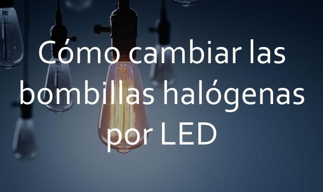 Cómo cambiar las bombillas halógenas por LED