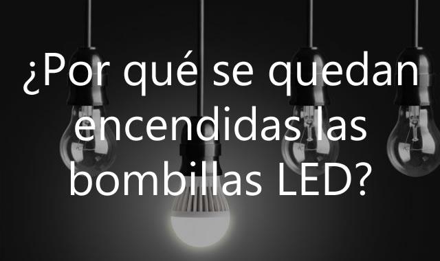 Por qué se quedan encendidas las bombillas LED